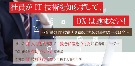 社員がIT技術を知らずして、DXは進まない!~組織のIT技術力を高めるための最初の一歩は?~